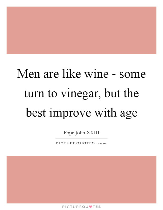 Men are like wine - some turn to vinegar, but the best improve with age Picture Quote #1