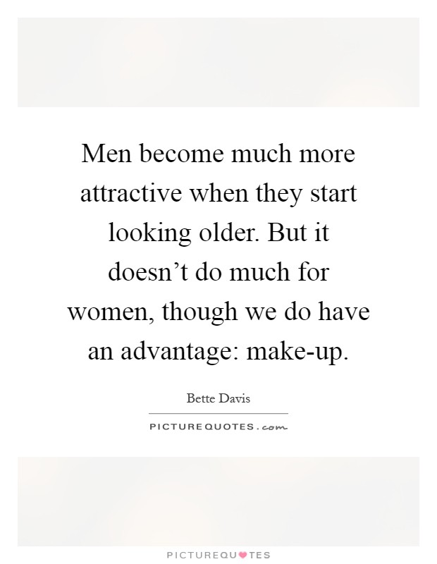 Men become much more attractive when they start looking older. But it doesn't do much for women, though we do have an advantage: make-up Picture Quote #1