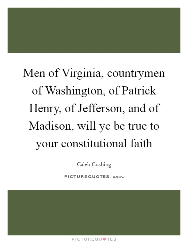 Men of Virginia, countrymen of Washington, of Patrick Henry, of Jefferson, and of Madison, will ye be true to your constitutional faith Picture Quote #1