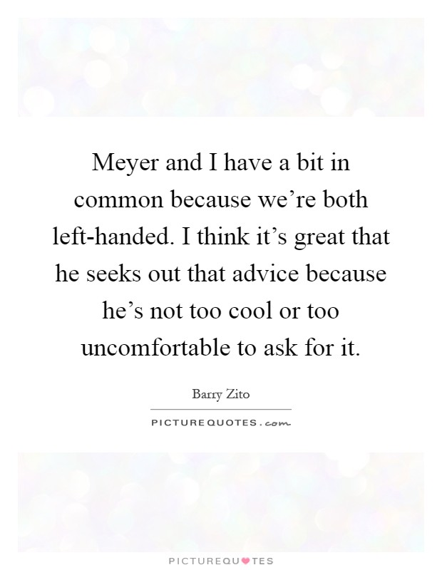 Meyer and I have a bit in common because we're both left-handed. I think it's great that he seeks out that advice because he's not too cool or too uncomfortable to ask for it Picture Quote #1