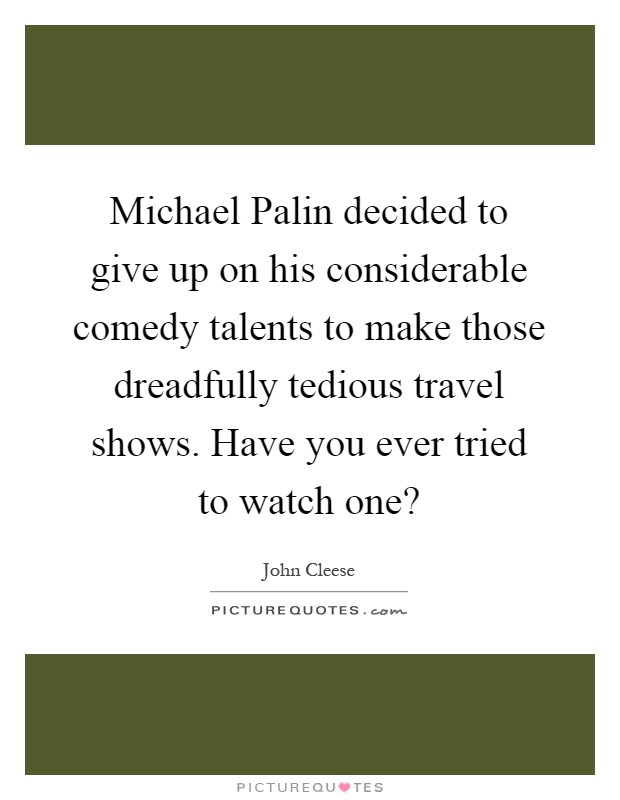 Michael Palin decided to give up on his considerable comedy talents to make those dreadfully tedious travel shows. Have you ever tried to watch one? Picture Quote #1