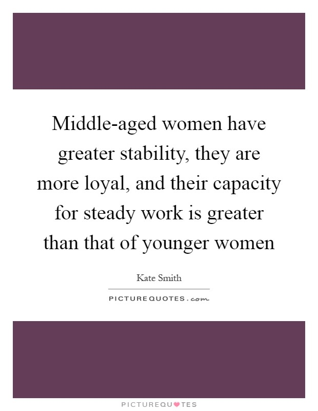 Middle-aged women have greater stability, they are more loyal, and their capacity for steady work is greater than that of younger women Picture Quote #1
