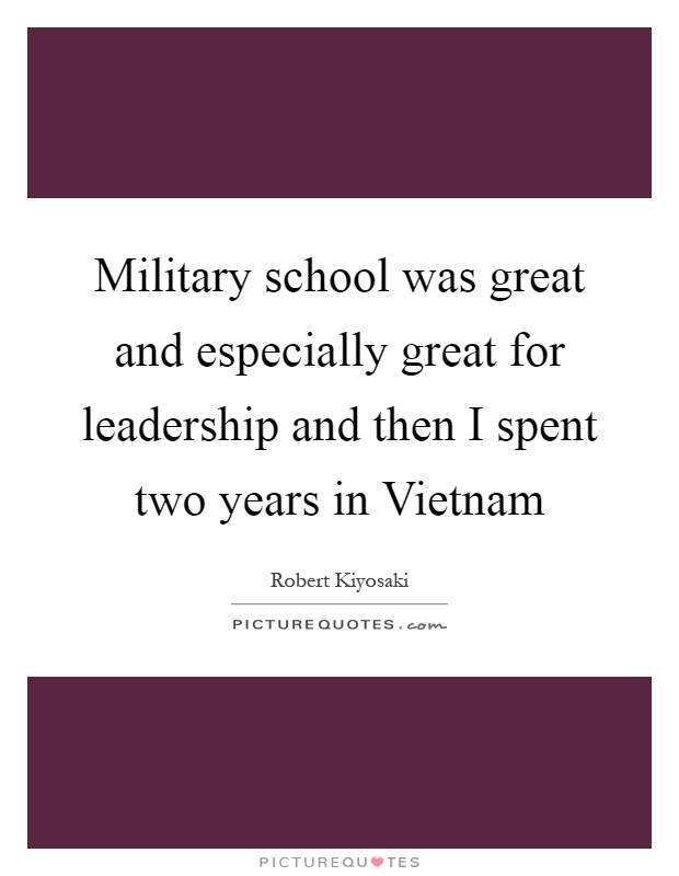 Military school was great and especially great for leadership and then I spent two years in Vietnam Picture Quote #1