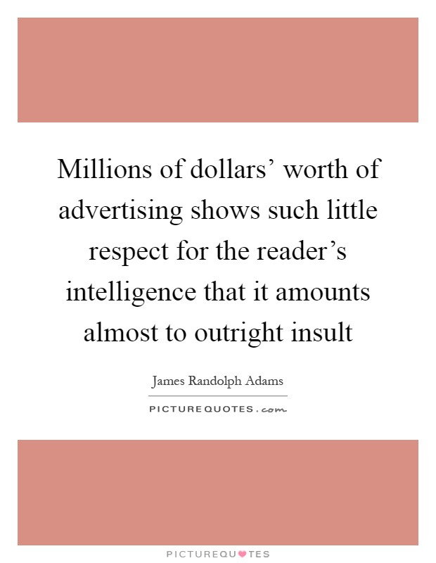 Millions of dollars' worth of advertising shows such little respect for the reader's intelligence that it amounts almost to outright insult Picture Quote #1