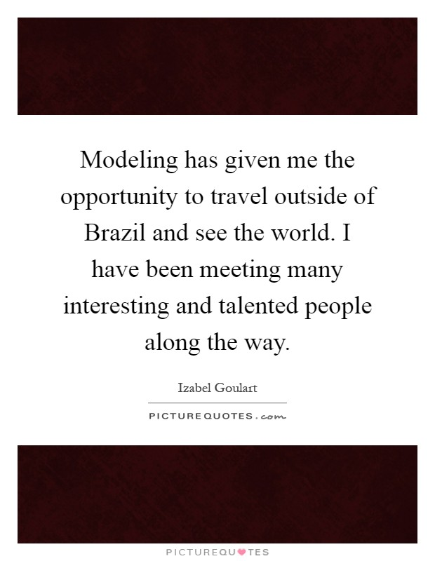 Modeling has given me the opportunity to travel outside of Brazil and see the world. I have been meeting many interesting and talented people along the way Picture Quote #1