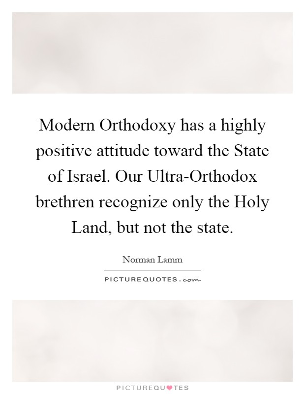 Modern Orthodoxy has a highly positive attitude toward the State of Israel. Our Ultra-Orthodox brethren recognize only the Holy Land, but not the state Picture Quote #1