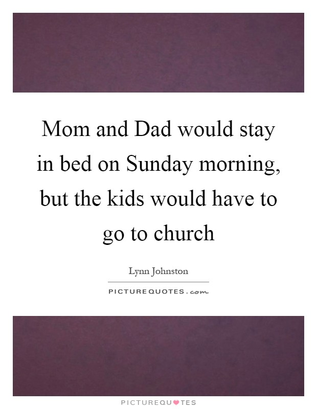 Mom and Dad would stay in bed on Sunday morning, but the kids would have to go to church Picture Quote #1
