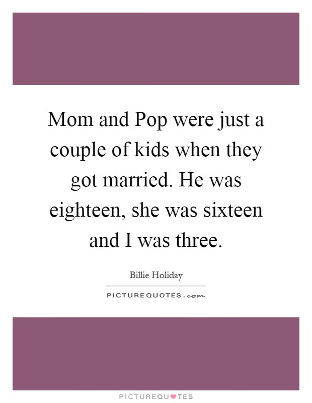 Mom and Pop were just a couple of kids when they got married. He was eighteen, she was sixteen and I was three Picture Quote #1