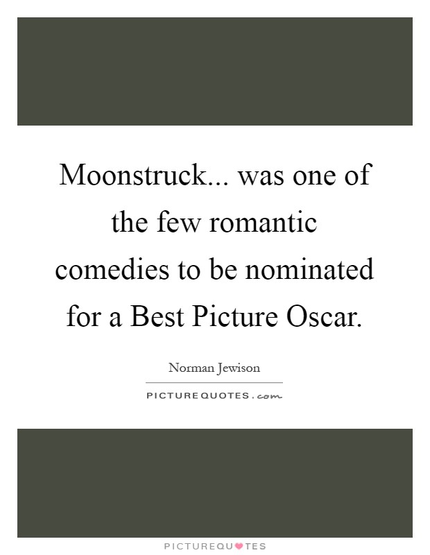 Moonstruck... was one of the few romantic comedies to be nominated for a Best Picture Oscar Picture Quote #1