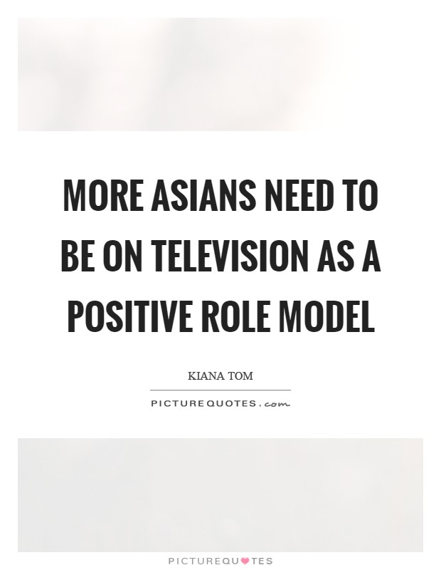 More Asians need to be on television as a positive role model Picture Quote #1