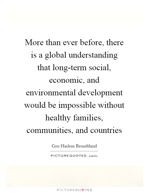 More than ever before, there is a global understanding that long-term social, economic, and environmental development would be impossible without healthy families, communities, and countries Picture Quote #1