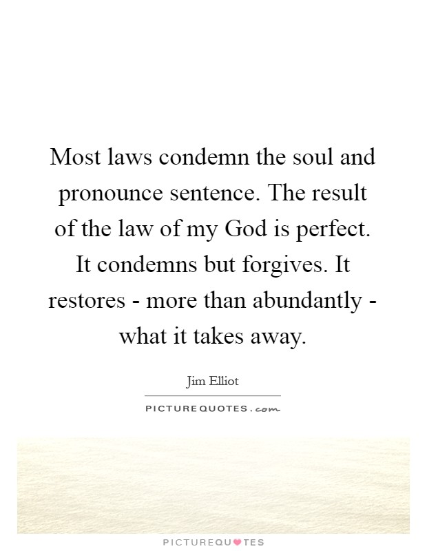 Most laws condemn the soul and pronounce sentence. The result of the law of my God is perfect. It condemns but forgives. It restores - more than abundantly - what it takes away Picture Quote #1