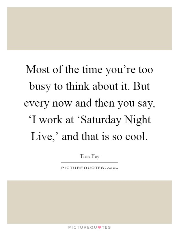 Most of the time you're too busy to think about it. But every now and then you say, 'I work at 'Saturday Night Live,' and that is so cool Picture Quote #1