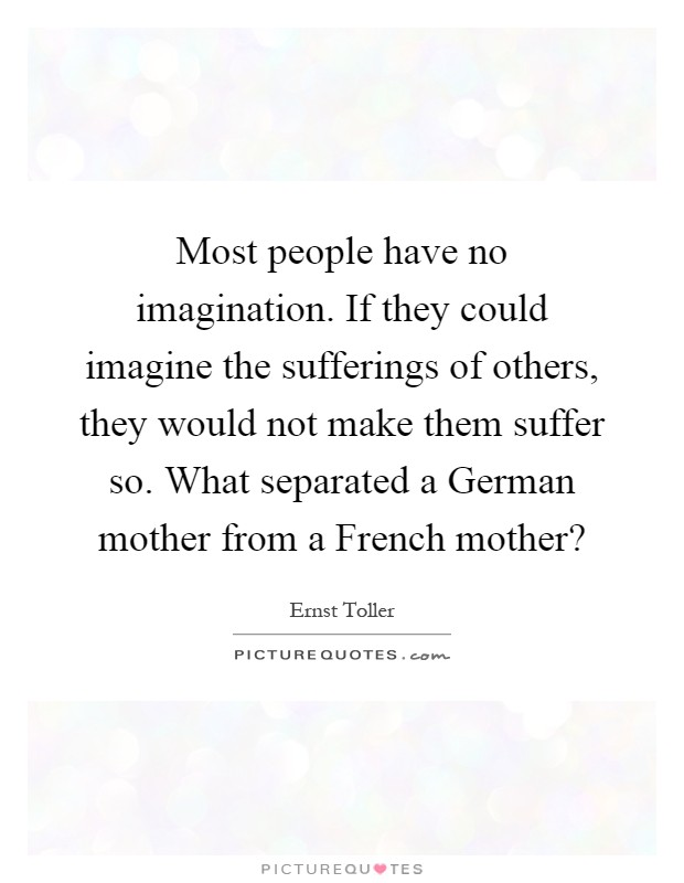 Most people have no imagination. If they could imagine the sufferings of others, they would not make them suffer so. What separated a German mother from a French mother? Picture Quote #1