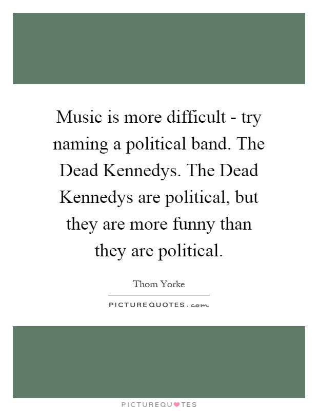 Music is more difficult - try naming a political band. The Dead Kennedys. The Dead Kennedys are political, but they are more funny than they are political Picture Quote #1