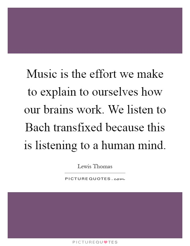 Music is the effort we make to explain to ourselves how our brains work. We listen to Bach transfixed because this is listening to a human mind Picture Quote #1