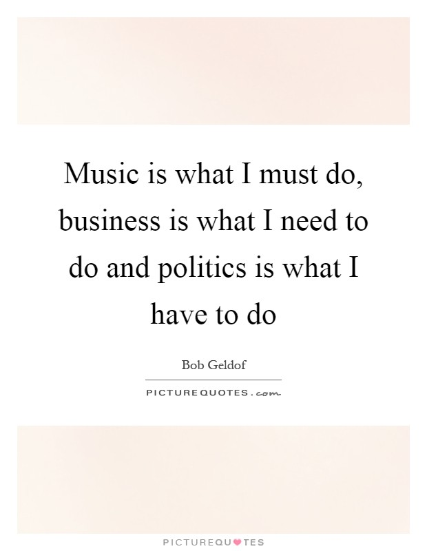 Music is what I must do, business is what I need to do and politics is what I have to do Picture Quote #1