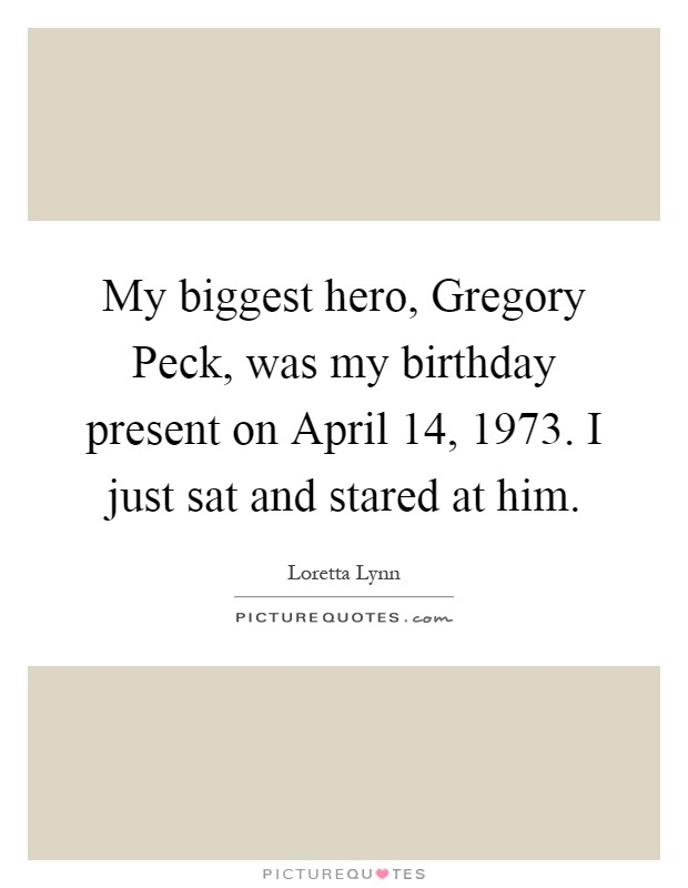 My biggest hero, Gregory Peck, was my birthday present on April 14, 1973. I just sat and stared at him Picture Quote #1