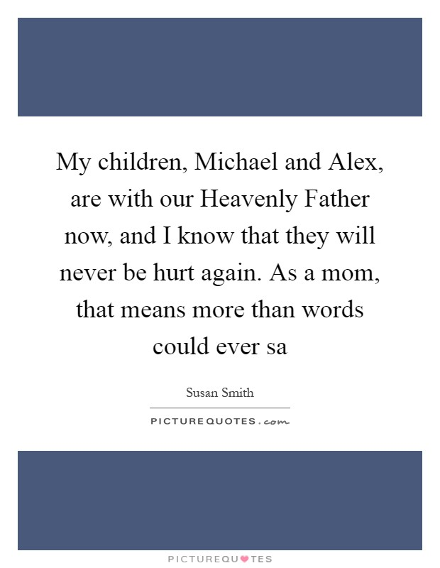 My children, Michael and Alex, are with our Heavenly Father now, and I know that they will never be hurt again. As a mom, that means more than words could ever sa Picture Quote #1