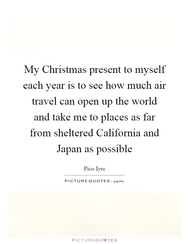 My Christmas present to myself each year is to see how much air travel can open up the world and take me to places as far from sheltered California and Japan as possible Picture Quote #1