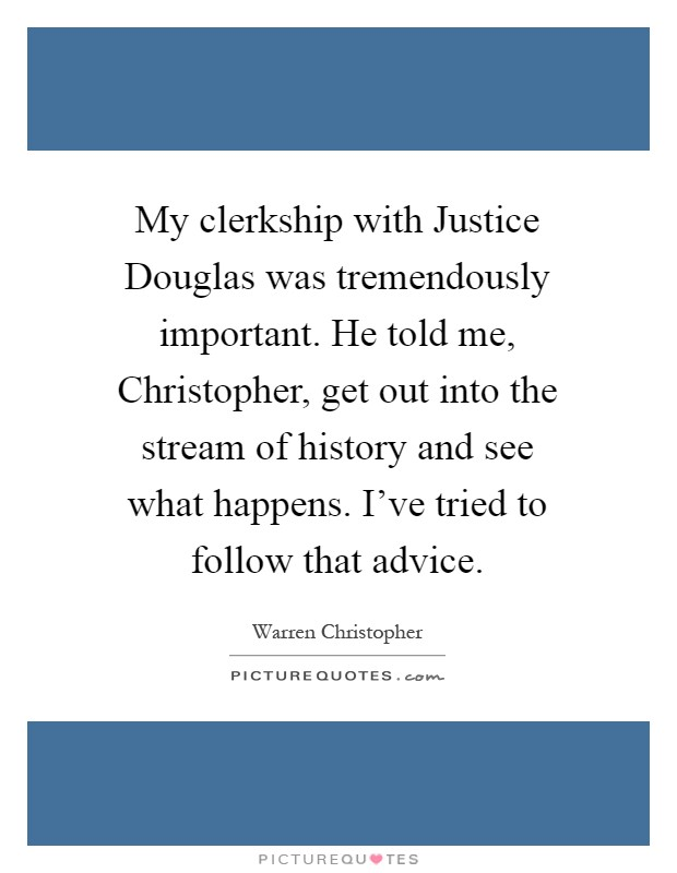My clerkship with Justice Douglas was tremendously important. He told me, Christopher, get out into the stream of history and see what happens. I've tried to follow that advice Picture Quote #1