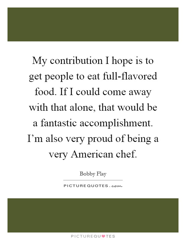 My contribution I hope is to get people to eat full-flavored food. If I could come away with that alone, that would be a fantastic accomplishment. I'm also very proud of being a very American chef Picture Quote #1