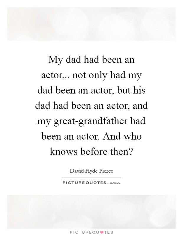 My dad had been an actor... not only had my dad been an actor, but his dad had been an actor, and my great-grandfather had been an actor. And who knows before then? Picture Quote #1