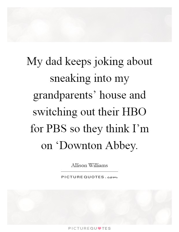 My dad keeps joking about sneaking into my grandparents' house and switching out their HBO for PBS so they think I'm on 'Downton Abbey Picture Quote #1