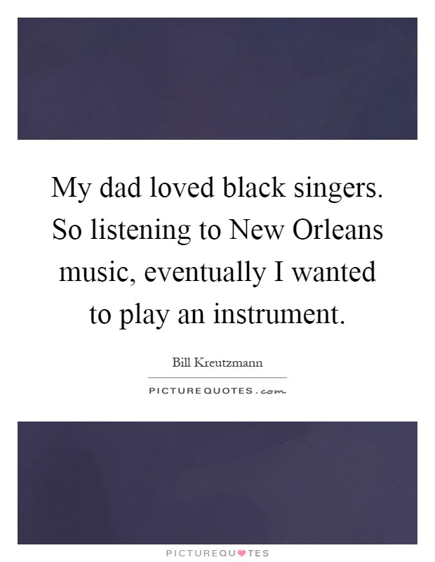 My dad loved black singers. So listening to New Orleans music, eventually I wanted to play an instrument Picture Quote #1