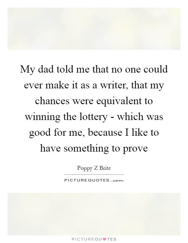 My dad told me that no one could ever make it as a writer, that my chances were equivalent to winning the lottery - which was good for me, because I like to have something to prove Picture Quote #1