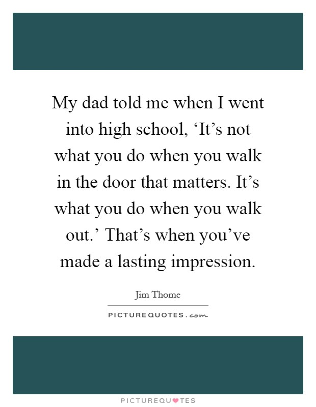 My dad told me when I went into high school, 'It's not what you do when you walk in the door that matters. It's what you do when you walk out.' That's when you've made a lasting impression Picture Quote #1