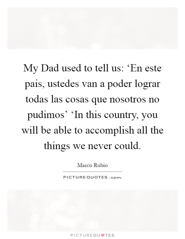 My Dad used to tell us: 'En este pais, ustedes van a poder lograr todas las cosas que nosotros no pudimos' 'In this country, you will be able to accomplish all the things we never could Picture Quote #1