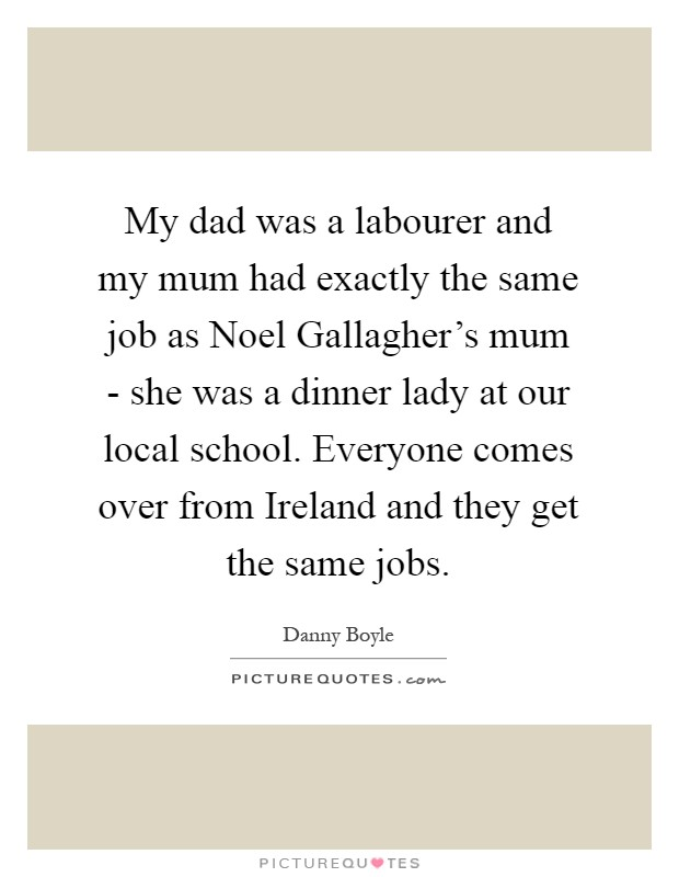 My dad was a labourer and my mum had exactly the same job as Noel Gallagher's mum - she was a dinner lady at our local school. Everyone comes over from Ireland and they get the same jobs Picture Quote #1