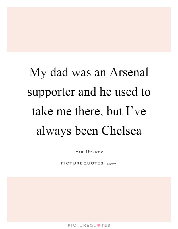 My dad was an Arsenal supporter and he used to take me there, but I've always been Chelsea Picture Quote #1