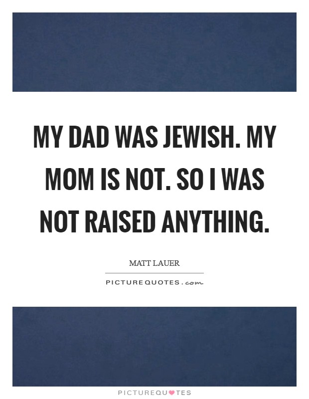 My dad was Jewish. My mom is not. So I was not raised anything Picture Quote #1