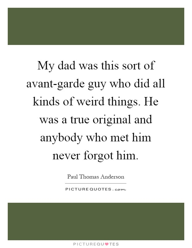 My dad was this sort of avant-garde guy who did all kinds of weird things. He was a true original and anybody who met him never forgot him Picture Quote #1