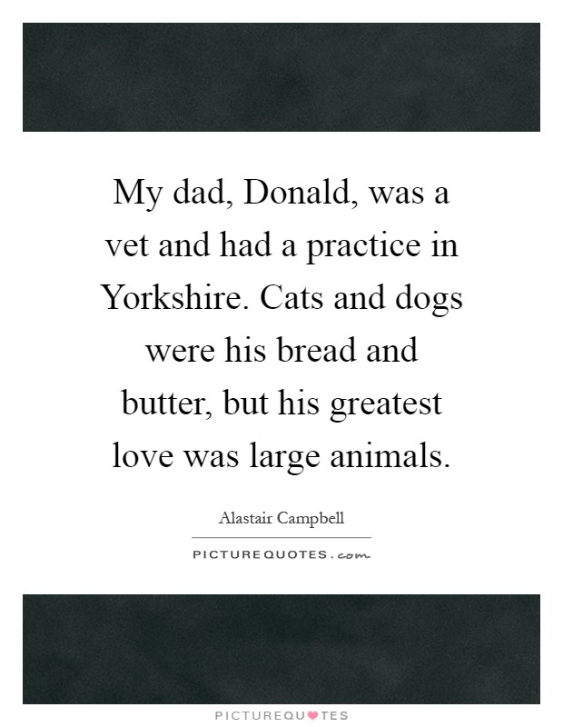 My dad, Donald, was a vet and had a practice in Yorkshire. Cats and dogs were his bread and butter, but his greatest love was large animals Picture Quote #1