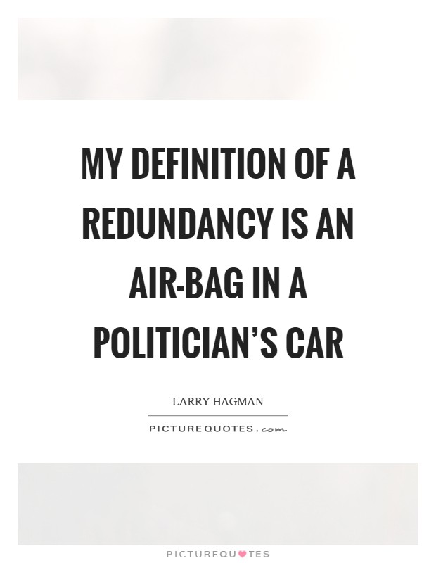 My definition of a redundancy is an air-bag in a politician's car Picture Quote #1
