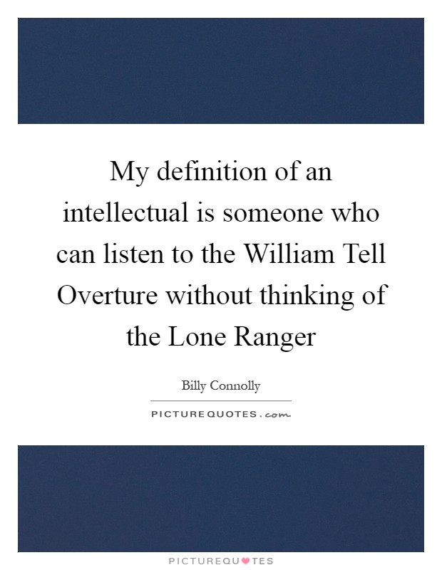 My definition of an intellectual is someone who can listen to the William Tell Overture without thinking of the Lone Ranger Picture Quote #1