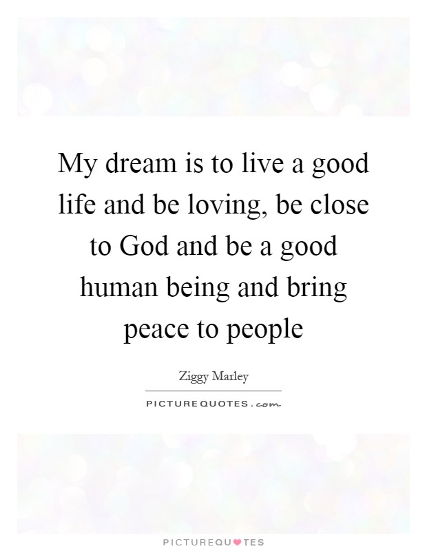 My dream is to live a good life and be loving, be close to God and be a good human being and bring peace to people Picture Quote #1