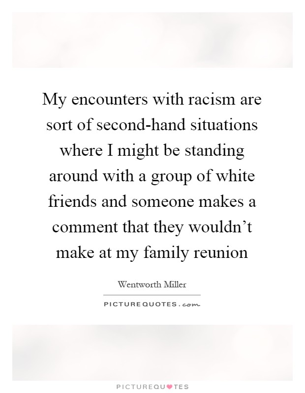 My encounters with racism are sort of second-hand situations where I might be standing around with a group of white friends and someone makes a comment that they wouldn't make at my family reunion Picture Quote #1