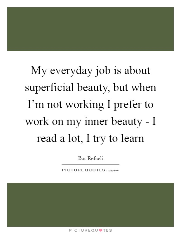 My everyday job is about superficial beauty, but when I'm not working I prefer to work on my inner beauty - I read a lot, I try to learn Picture Quote #1