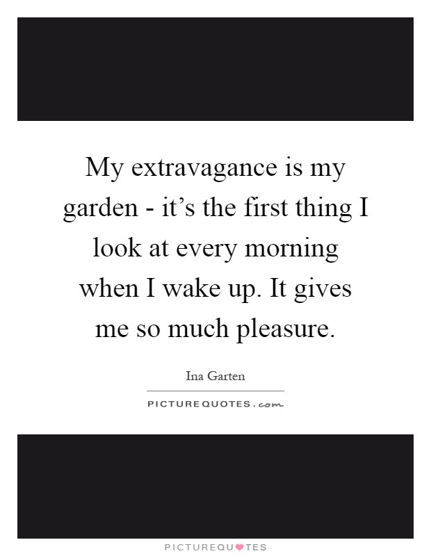 My extravagance is my garden - it's the first thing I look at every morning when I wake up. It gives me so much pleasure Picture Quote #1