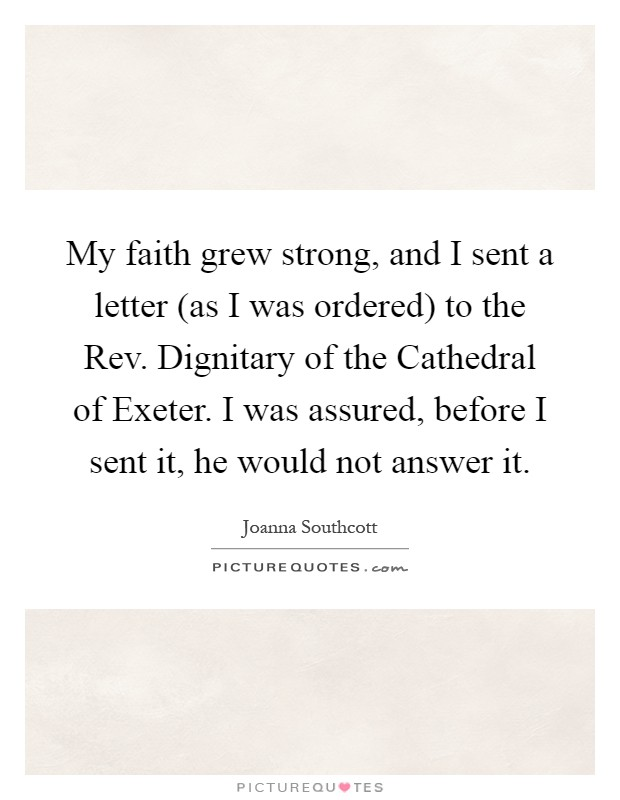 My faith grew strong, and I sent a letter (as I was ordered) to the Rev. Dignitary of the Cathedral of Exeter. I was assured, before I sent it, he would not answer it Picture Quote #1