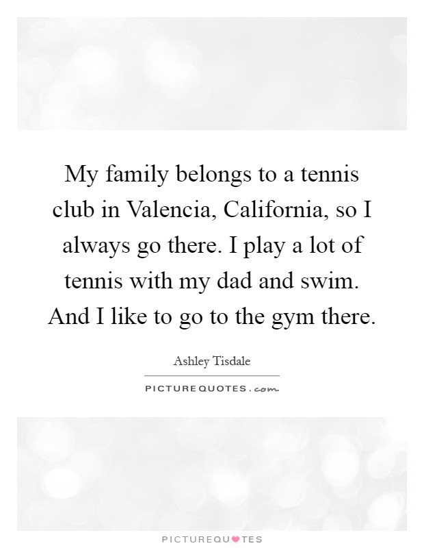 My family belongs to a tennis club in Valencia, California, so I always go there. I play a lot of tennis with my dad and swim. And I like to go to the gym there Picture Quote #1