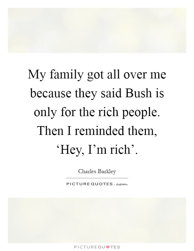 My family got all over me because they said Bush is only for the rich people. Then I reminded them, 'Hey, I'm rich' Picture Quote #1