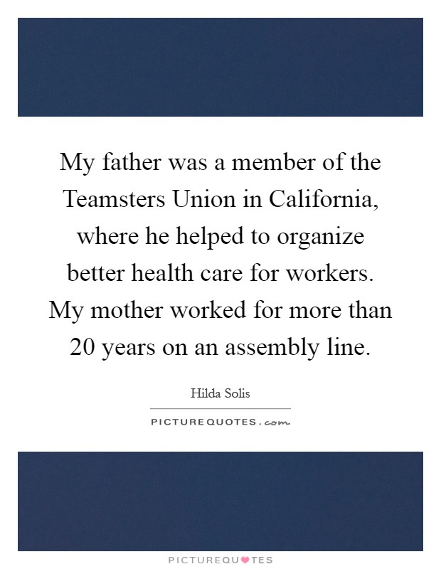 My father was a member of the Teamsters Union in California, where he helped to organize better health care for workers. My mother worked for more than 20 years on an assembly line Picture Quote #1