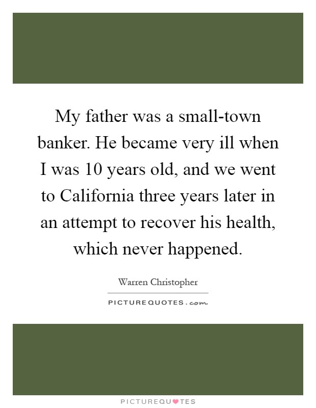 My father was a small-town banker. He became very ill when I was 10 years old, and we went to California three years later in an attempt to recover his health, which never happened Picture Quote #1