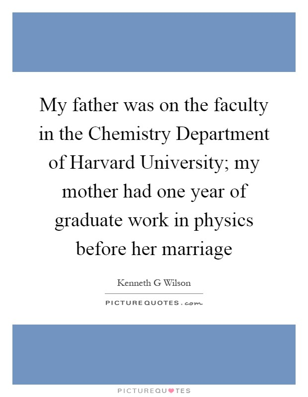 My father was on the faculty in the Chemistry Department of Harvard University; my mother had one year of graduate work in physics before her marriage Picture Quote #1