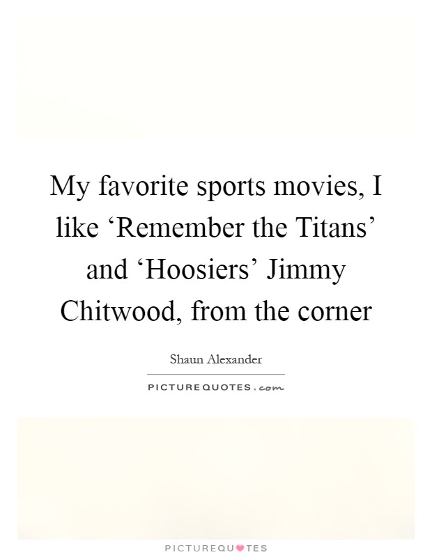 My favorite sports movies, I like 'Remember the Titans' and 'Hoosiers' Jimmy Chitwood, from the corner Picture Quote #1